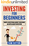Investing for Beginners: Simple Investing Guide to Become an Intelligent Investor  (English Edition)