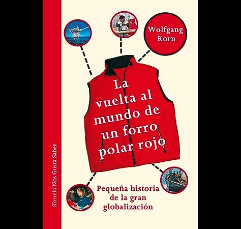 La vuelta al mundo de un forro polar rojo. Pequeña historia de la gran globalización. (Las Tres Edades / Nos Gusta Saber nº 8) eBook: Korn, Wolfgang, Birgit Jansen, María Condor: Amazon.es: