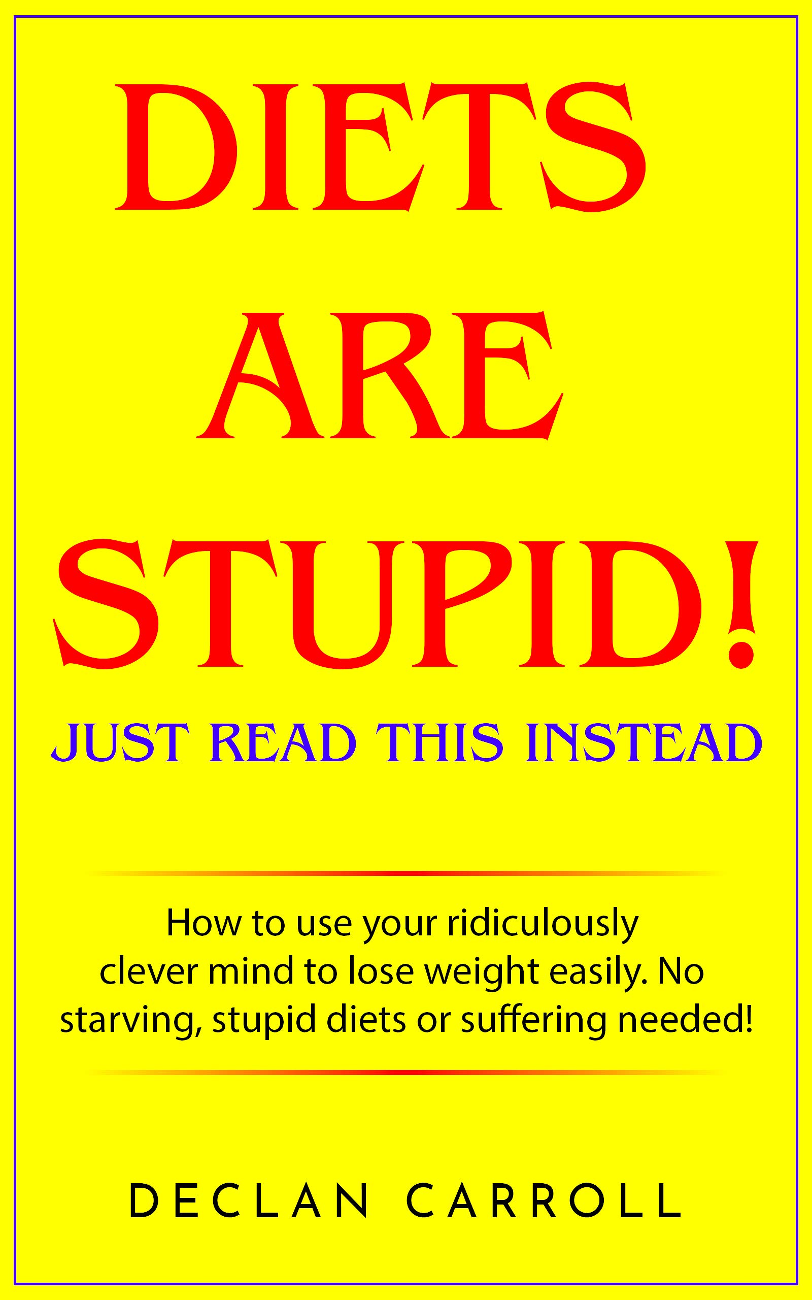 DIETS ARE STUPID  JUST READ THIS INSTEAD  How To Use Your Ridiculously Clever Mind To Lose Weight Easily. No Starving Stupid Diets Or Suffering Needed.  English Edition