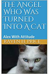 The Angel  Who Was Turned Into A Cat: Alex With Attitude Kindle Edition