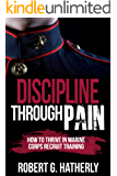 Discipline Through Pain: How to Thrive in Marine Corps Recruit Training