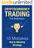 Cryptocurrency Trading For Beginners - 10 Mistakes And A Winning Strategy: Learn Crypto Trading - Get The Crucial Basics Of Trading Bitcoin And Altcoins For Profit