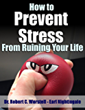 How to Prevent Stress from Ruining Your Life (How to Completely Change Your Life Book 11)