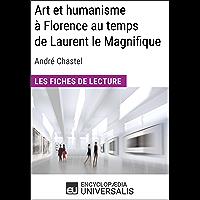 Art et humanisme à Florence au temps de Laurent le Magnifique d'André Chastel: Les Fiches de lecture d'Universalis (French Edition)