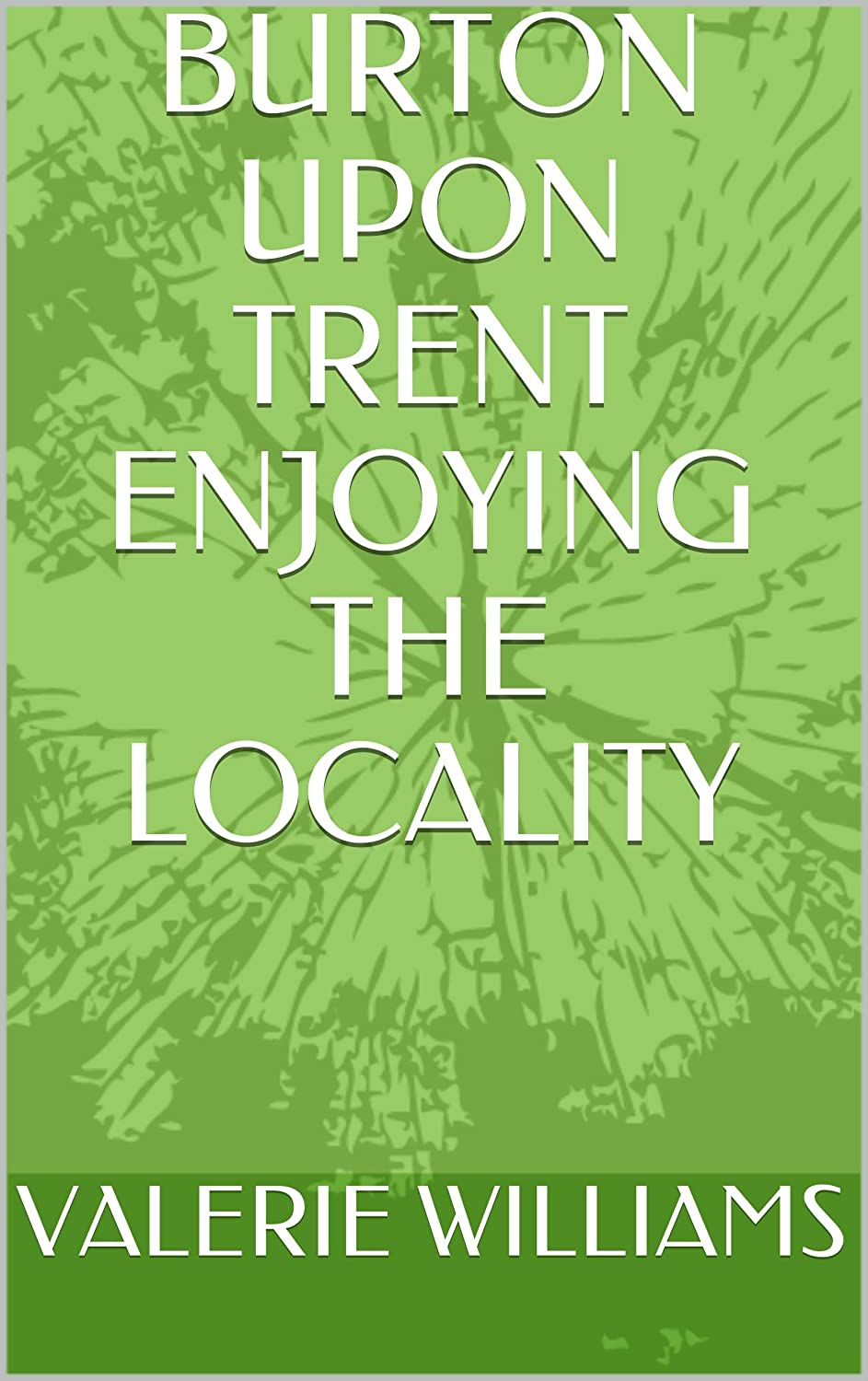 BURTON UPON TRENT ENJOYING THE LOCALITY (BURTON UPON TRENT TALES AND TRAILS Book 4)