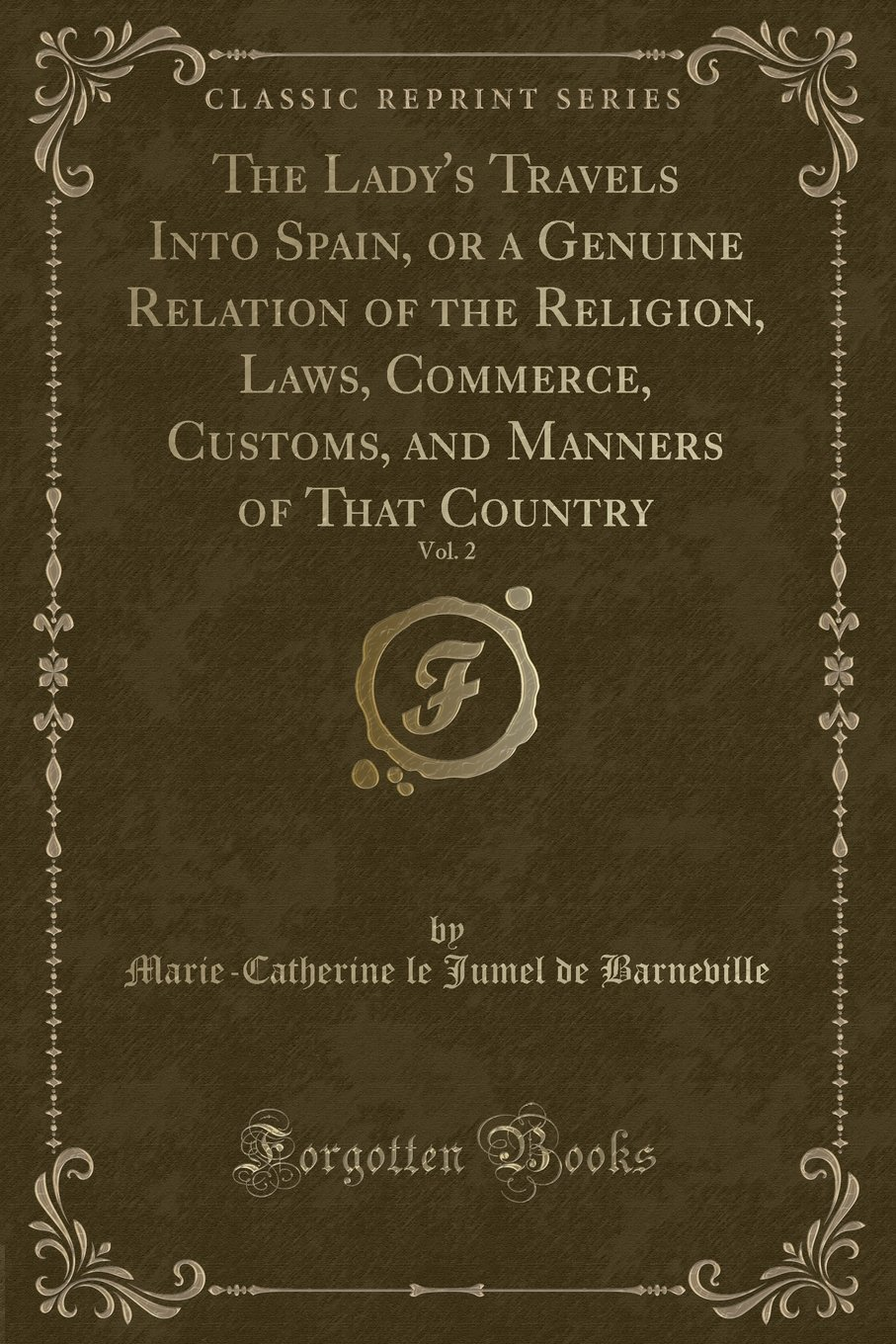 Read Online The Lady's Travels Into Spain, or a Genuine Relation of the Religion, Laws, Commerce, Customs, and Manners of That Country, Vol. 2 (Classic Reprint) ebook