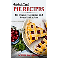 Wicked Good Pie Recipes: 101 Insanely Delicious and Sweet Pie Recipes (Easy Baking Cookbook Book 6)