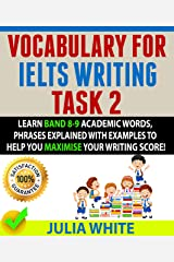 VOCABULARY FOR IELTS WRITING TASK 2: Learn Band 8-9 Academic Words, Phrases Explained With Examples To Help You Maximise Your Writing Score! Kindle Edition