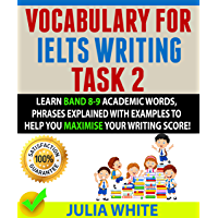 VOCABULARY FOR IELTS WRITING TASK 2: Learn Band 8-9 Academic Words, Phrases Explained With Examples To Help You Maximise Your Writing Score! (English Edition)