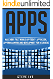 Apps: Make Your First Mobile App Today- App Design, App Programming and Development for Beginners (ios, android, smartphone, tablet, apple, samsung, App ... App, Tablet App Book 1) (English Edition)