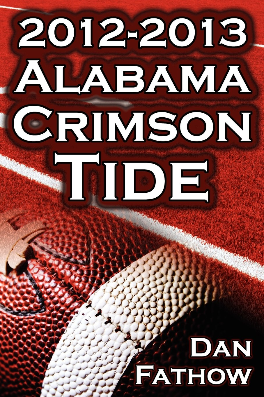 The 2012 - 2013 Alabama Crimson Tide - SEC Champions, the Pursuit of Back-To-Back BCS National Championships, & a College Football Legacy
