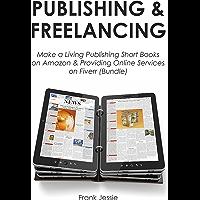 PUBLISHING & FREELANCING: Make a Living Publishing Short Books on Amazon & Providing Online Services on Fiverr (Bundle) (English Edition)