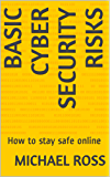 Basic Cyber Security Risks: How to stay safe online (How to use the Internet Book 1)