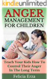 Anger Management for Children: Teach Your Kids How to Control Their Anger in the Long Term (Anger Management Series Book 1)