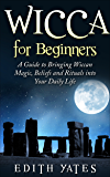 Wicca for Beginners: A Guide to Bringing Wiccan Magic,Beliefs and Rituals into Your Daily Life (Wiccan Spells - Witchcraft - Wicca Traditions - Wiccan Love Spells - Paganism)