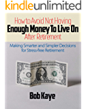 How to Avoid Not Having Enough Money to Live On After Retirement: Making Smarter and Simpler Decisions for Stress-free Retirement