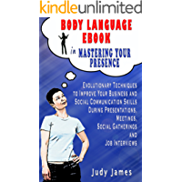 Body Language eBook in Mastering your Presence: Evolutionary Techniques to Improve Your Business and Social Communication Skills in Presentations, Meetings, Social Gatherings and Job Interviews