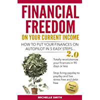 Financial Freedom On Your Current Income: How To Put Your Finances On Autopilot in 5 Easy Steps....