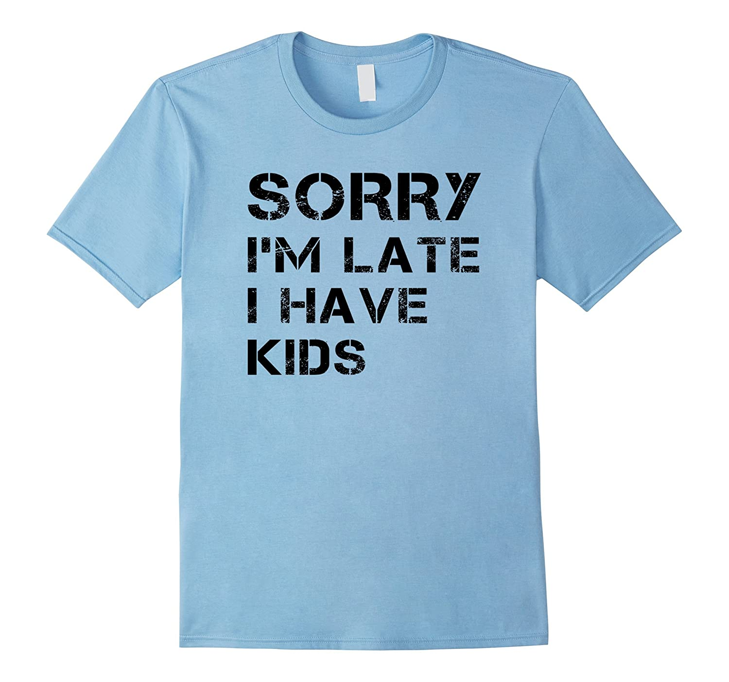 Sorry Im Late I Have Kids Shirt-PL