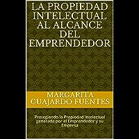 La propiedad intelectual al alcance del emprendedor: Protegiendo la Propiedad Intelectual generada por el Emprendedor y su Empresa