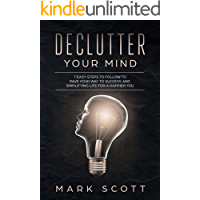 Declutter Your Mind: 7 Easy Steps to Follow to Pave Your Way to Success and Simplifying Life for a Happier You