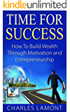 Time for Success: How to Build Wealth through Motivation and Entrepreneurship [make money online, passive income] (entrepreneur, motivational development, wealth development, personal success)