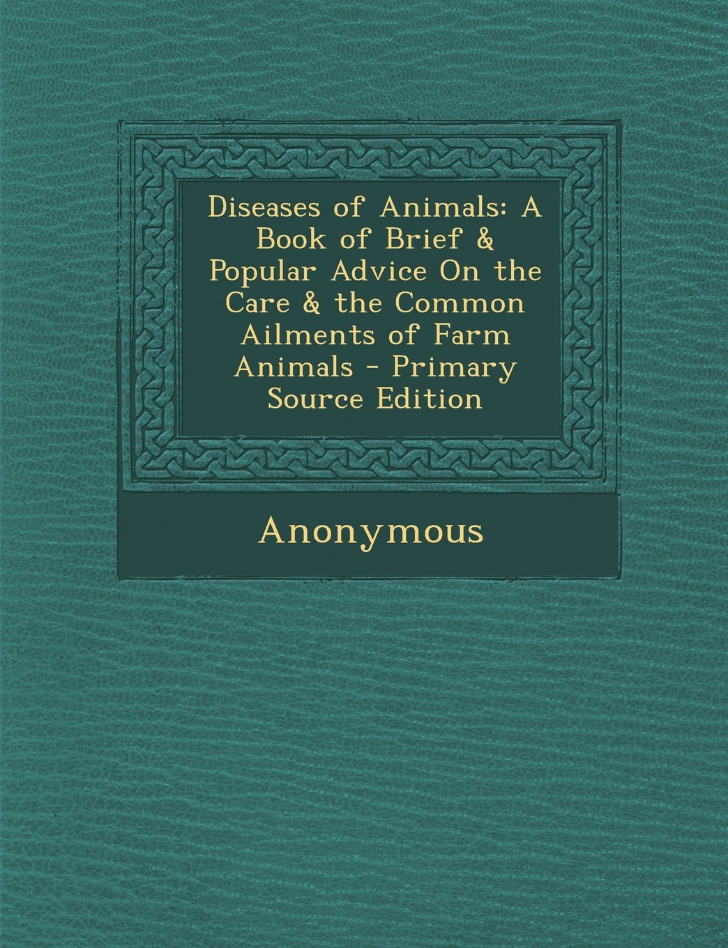 Diseases of Animals: A Book of Brief & Popular Advice on the Care & the Common Ailments of Farm Animals - Primary Source Edition PDF