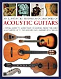An Illustrated History and Directory of Acoustic Guitars: A Visual Guide To More Than 150 Guitars From The Early 16Th Century Up To The Modern Day