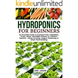 Hydroponics for Beginners: An essential Guide to Growing Vegetables, Fruits, Herbs, and Edible Flowers in a Soilless Solution