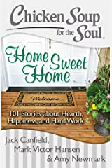 Chicken Soup for the Soul: Home Sweet Home: 101 Stories about Hearth, Happiness, and Hard Work Kindle Edition