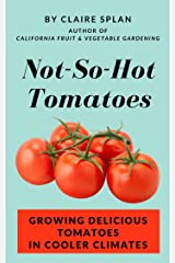Not-So-Hot Tomatoes: Growing Delicious Tomatoes in Cooler Climates Kindle Edition