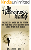 The Happiness Advantage: Fuel Success & Achieve Your True Potential with These Hidden Keys to Sustaining Positive Change in Your Life & Business! (English Edition)