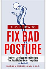 This Is How To Fix Bad Posture: The Best Exercises for Bad Posture That Your Mother Never Taught You Kindle Edition