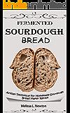 FERMENTED SOURDOUGH BREAD: Artisan Technique For Homemade Sourdough Bread Maker Recipe Kit For Rustic Fermented Breads…