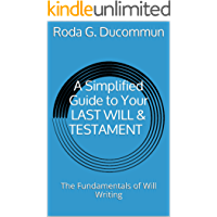A Simplified Guide to Your LAST WILL & TESTAMENT: The Fundamentals of Will Writing