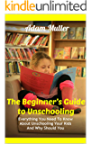The Beginner's Guide to Unschooling: Everything You Need To Know About Unschooling Your Kids And Why Should You