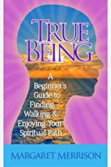 True Being: A Beginner's Guide to Finding, Walking and Enjoying Your Spiritual Path Kindle Edition