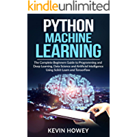 Python Machine Learning: The Complete Beginners Guide to Programming and Deep Learning, Data Science and Artificial Intelligence Using Scikit-Learn and Tensorflow (English Edition)