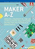 Makers A-Z: Arduino, stampanti 3D, FabLab: la rivoluzione degli artigiani  digitali per una tecnologia democratica (Guru. Guide responsabili e utili)