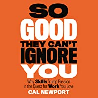 So Good They Can't Ignore You: Why Skills Trump Passion in the Quest for Work You...