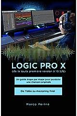 Logic Pro X - De la toute première version à 10.5/6: Un guide étape par étape pour produire une chanson originale - De l'idée au mastering final (French Edition) Kindle Edition