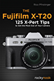 The Fujifilm X-T20: 125 X-Pert Tips to Get the Most Out of Your Camera
