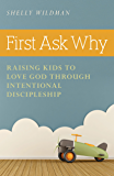First Ask Why: Raising Kids to Love God Through Intentional Discipleship