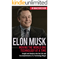 Elon Musk: Moving the World One Technology at a Time: Insight and Analysis into the Life and Accomplishments of a Technology Mogul (Billionaire Visionaries Book 2)