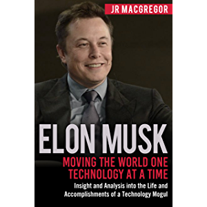 Elon Musk: Moving the World One Technology at a Time: Insight and Analysis into the Life and Accomplishments of a…