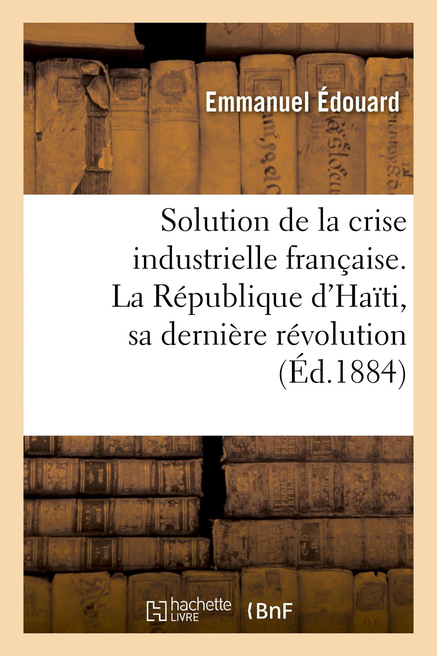 Read Online Solution de La Crise Industrielle Francaise. La Republique D Haiti, Sa Derniere Revolution (Litterature) (French Edition) pdf