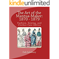 The Art of the Mantua-Maker: 1870 - 1879: Fashion, Sewing, and Clothes Care Advice (Victorian Dress and Dressmaking Book 1)
