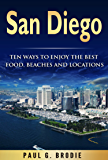 San Diego: Ten Ways to Enjoy The Best Food, Beaches and Locations While On Vacation in 2018 (Paul G. Brodie Travel Series Book 2)