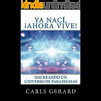 Ya nací, ¡Ahora Vive!: Hackeando un Universo de Paradigmas (Ser Ahora, Vive Ahora nº 1)