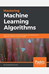 Mastering Machine Learning Algorithms: Expert techniques to implement popular machine learning algorithms and fine-tune your models Kindle Edition